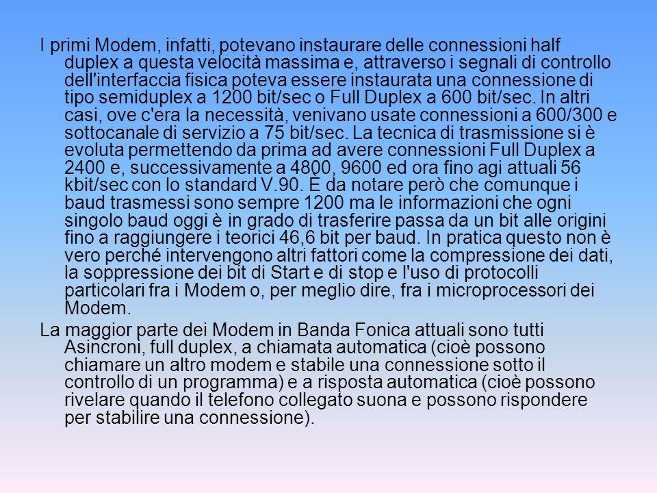 I primi Modem, infatti, potevano instaurare delle connessioni half duplex a questa velocità massima e, attraverso i segnali di controllo dell interfaccia fisica poteva essere instaurata una connessione di tipo semiduplex a 1200 bit/sec o Full Duplex a 600 bit/sec. In altri casi, ove c era la necessità, venivano usate connessioni a 600/300 e sottocanale di servizio a 75 bit/sec. La tecnica di trasmissione si è evoluta permettendo da prima ad avere connessioni Full Duplex a 2400 e, successivamente a 4800, 9600 ed ora fino agi attuali 56 kbit/sec con lo standard V.90. È da notare però che comunque i baud trasmessi sono sempre 1200 ma le informazioni che ogni singolo baud oggi è in grado di trasferire passa da un bit alle origini fino a raggiungere i teorici 46,6 bit per baud. In pratica questo non è vero perché intervengono altri fattori come la compressione dei dati, la soppressione dei bit di Start e di stop e l uso di protocolli particolari fra i Modem o, per meglio dire, fra i microprocessori dei Modem.