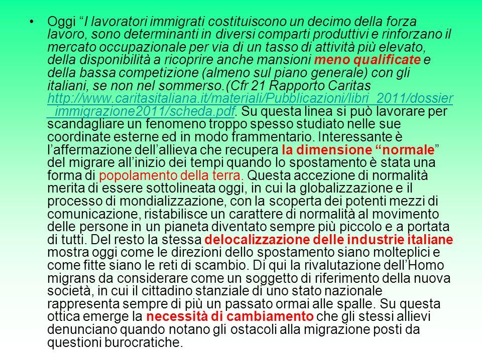 Oggi I lavoratori immigrati costituiscono un decimo della forza lavoro, sono determinanti in diversi comparti produttivi e rinforzano il mercato occupazionale per via di un tasso di attività più elevato, della disponibilità a ricoprire anche mansioni meno qualificate e della bassa competizione (almeno sul piano generale) con gli italiani, se non nel sommerso.(Cfr 21 Rapporto Caritas http://www.caritasitaliana.it/materiali/Pubblicazioni/libri_2011/dossier_immigrazione2011/scheda.pdf.