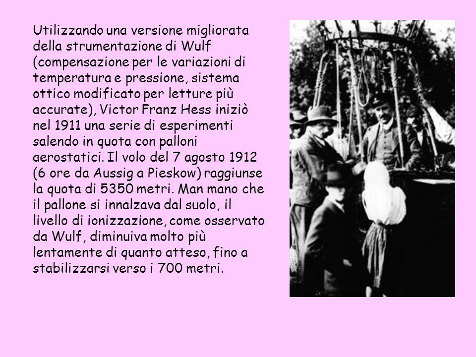 Utilizzando una versione migliorata della strumentazione di Wulf (compensazione per le variazioni di temperatura e pressione, sistema ottico modificato per letture più accurate), Victor Franz Hess iniziò nel 1911 una serie di esperimenti salendo in quota con palloni aerostatici.