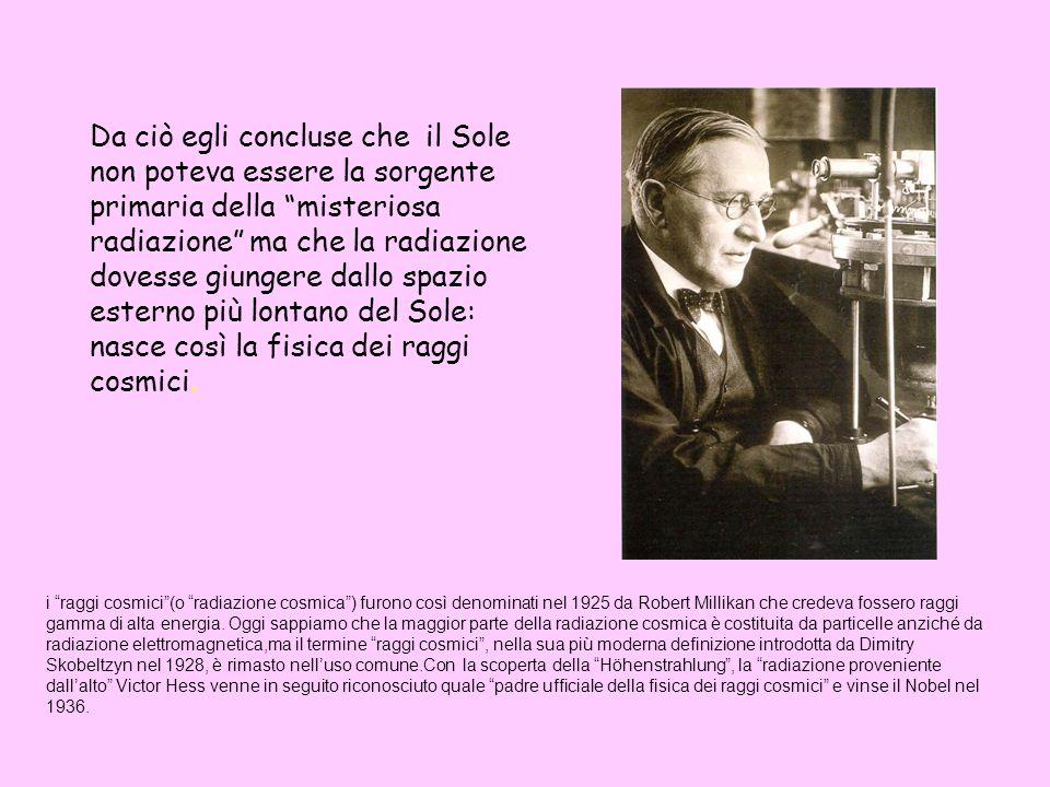 Da ciò egli concluse che il Sole non poteva essere la sorgente primaria della misteriosa radiazione ma che la radiazione dovesse giungere dallo spazio esterno più lontano del Sole: nasce così la fisica dei raggi cosmici.
