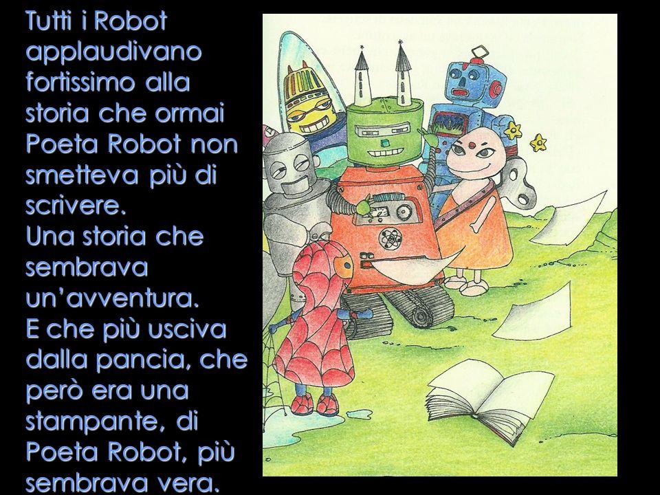 Tutti i Robot applaudivano fortissimo alla storia che ormai Poeta Robot non smetteva più di scrivere.