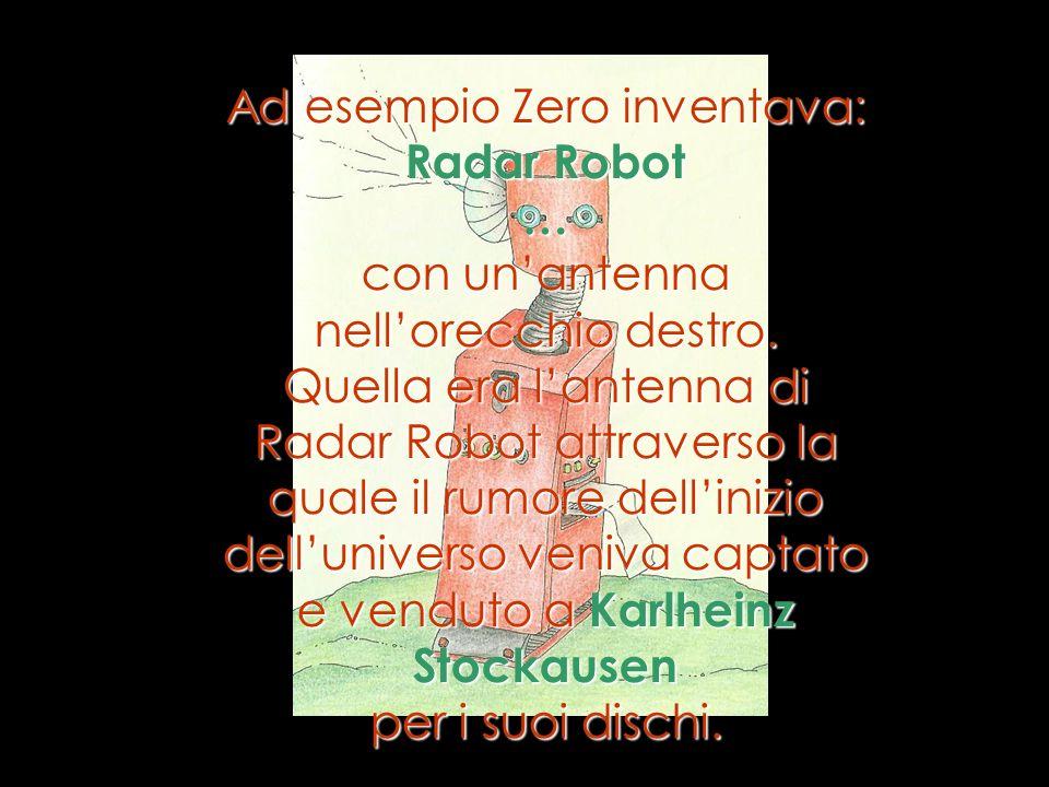 Ad esempio Zero inventava: Radar Robot …