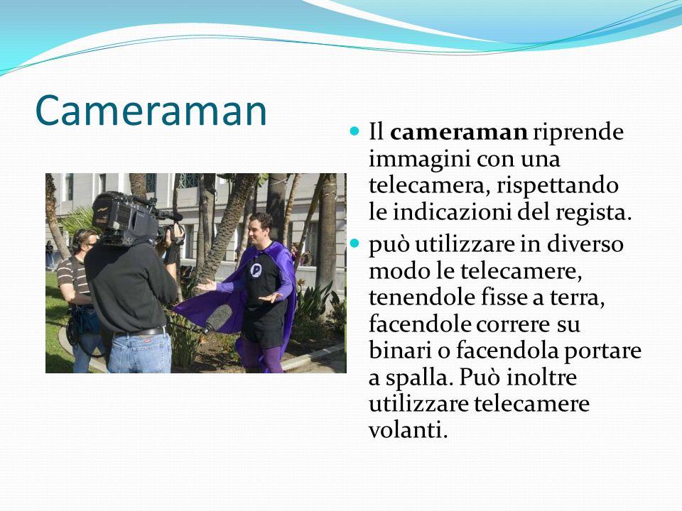 Cameraman Il cameraman riprende immagini con una telecamera, rispettando le indicazioni del regista.