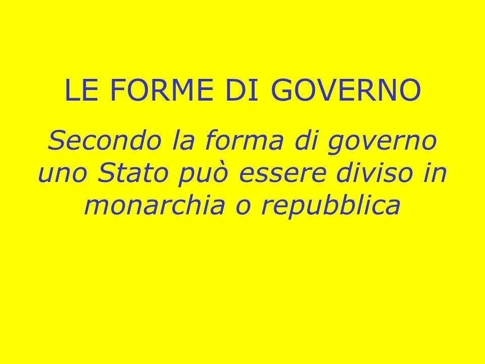 LE FORME DI GOVERNO Secondo la forma di governo uno Stato può essere diviso in monarchia o repubblica.