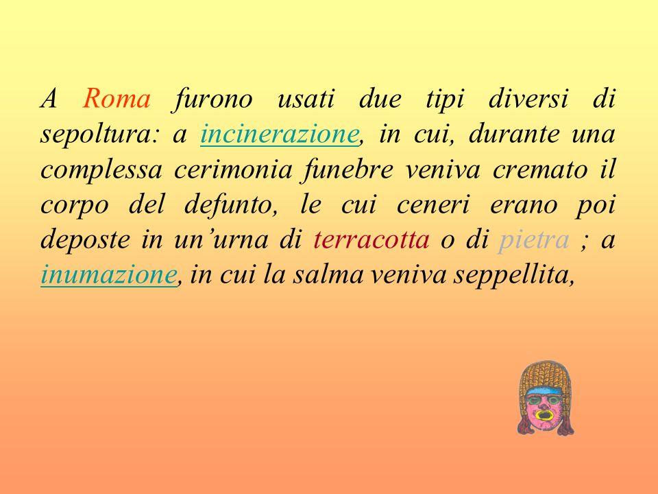 A Roma furono usati due tipi diversi di sepoltura: a incinerazione, in cui, durante una complessa cerimonia funebre veniva cremato il corpo del defunto, le cui ceneri erano poi deposte in un'urna di terracotta o di pietra ; a inumazione, in cui la salma veniva seppellita,