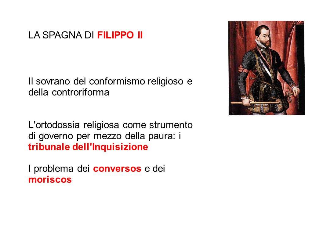 LA SPAGNA DI FILIPPO II Il sovrano del conformismo religioso e della controriforma.