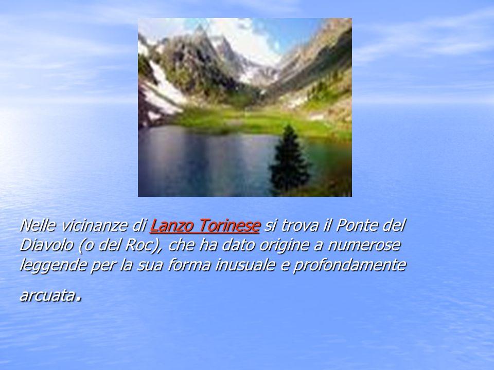 Nelle vicinanze di Lanzo Torinese si trova il Ponte del Diavolo (o del Roc), che ha dato origine a numerose leggende per la sua forma inusuale e profondamente arcuata.