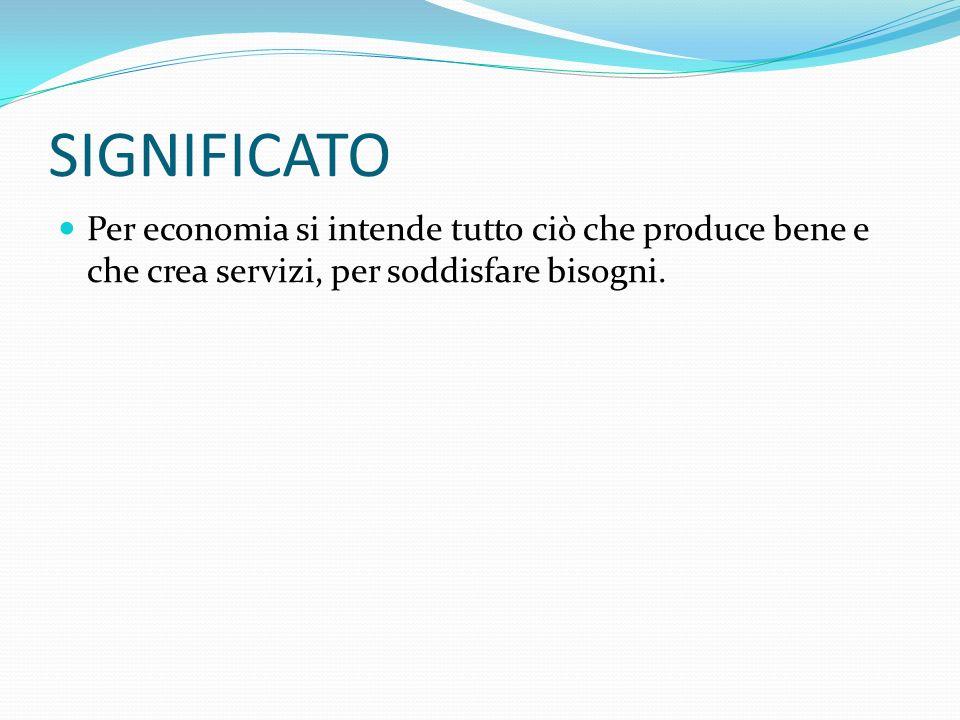 SIGNIFICATOPer economia si intende tutto ciò che produce bene e che crea servizi, per soddisfare bisogni.