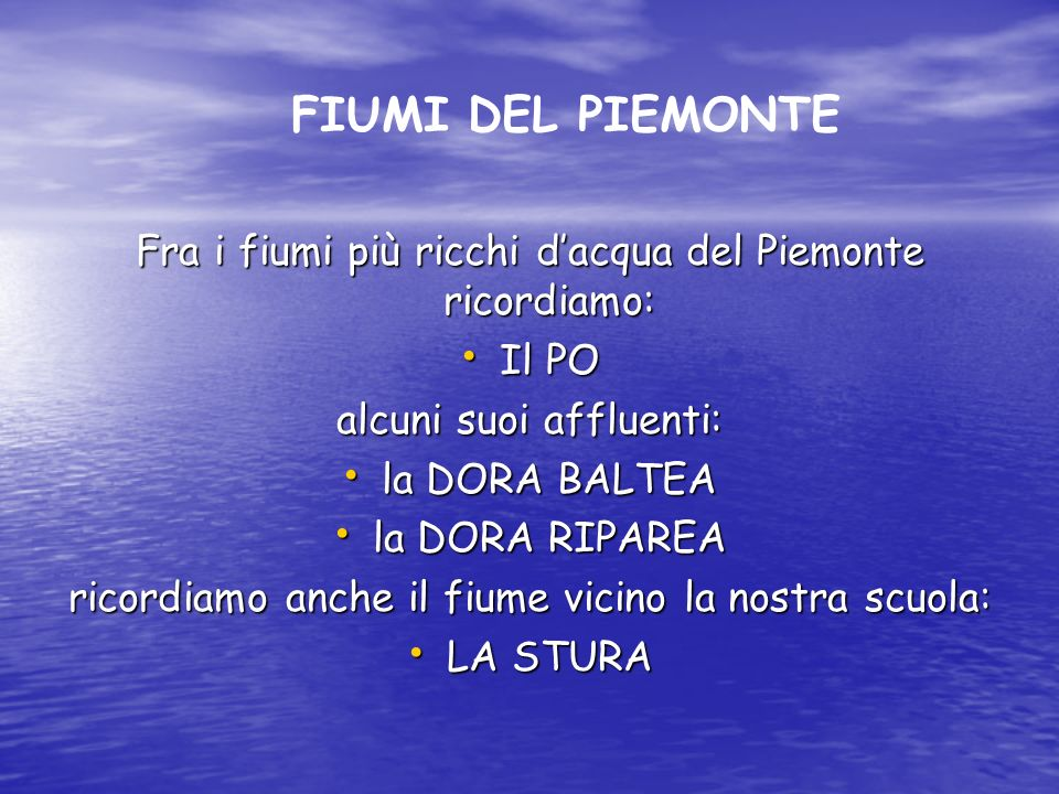 FIUMI DEL PIEMONTE Fra i fiumi più ricchi d'acqua del Piemonte ricordiamo: Il PO. alcuni suoi affluenti: