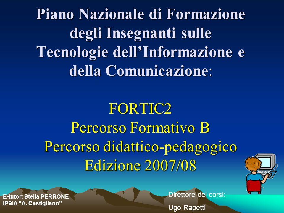 Piano Nazionale di Formazione degli Insegnanti sulle Tecnologie dell'Informazione e della Comunicazione: FORTIC2 Percorso Formativo B Percorso didattico-pedagogico Edizione 2007/08