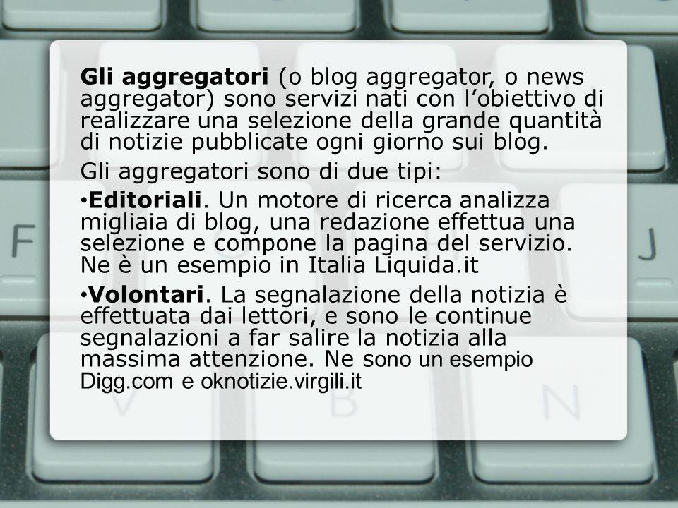 Gli aggregatori (o blog aggregator, o news aggregator) sono servizi nati con l'obiettivo di realizzare una selezione della grande quantità di notizie pubblicate ogni giorno sui blog.