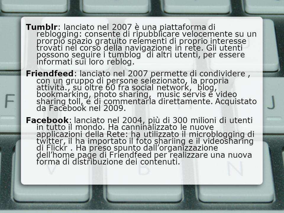 Tumblr: lanciato nel 2007 è una piattaforma di reblogging: consente di ripubblicare velocemente su un prorpio spazio gratuito relementi di proprio interesse trovati nel corso della navigazione in rete. Gli utenti possono seguire i tumblog di altri utenti, per essere informati sui loro reblog.