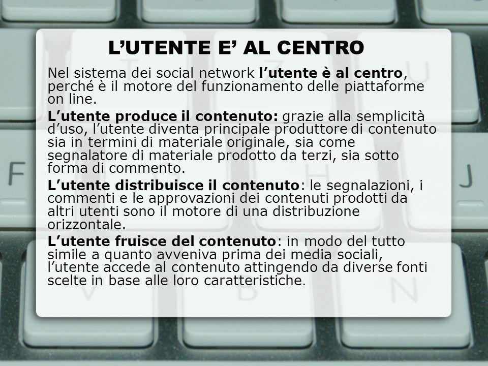 L'UTENTE E' AL CENTRO Nel sistema dei social network l'utente è al centro, perché è il motore del funzionamento delle piattaforme on line.