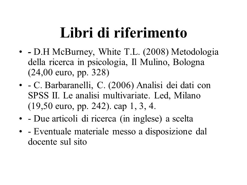 Libri di riferimento- D.H McBurney, White T.L. (2008) Metodologia della ricerca in psicologia, Il Mulino, Bologna (24,00 euro, pp. 328)