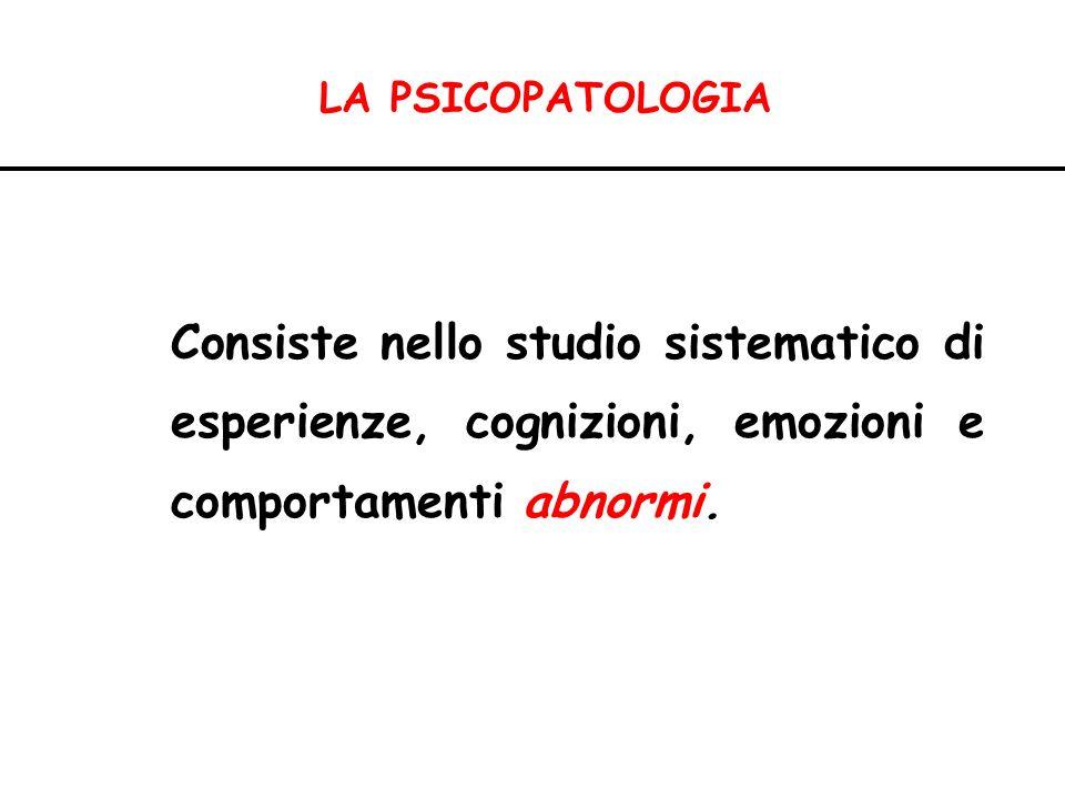 LA PSICOPATOLOGIA Consiste nello studio sistematico di esperienze, cognizioni, emozioni e comportamenti abnormi.