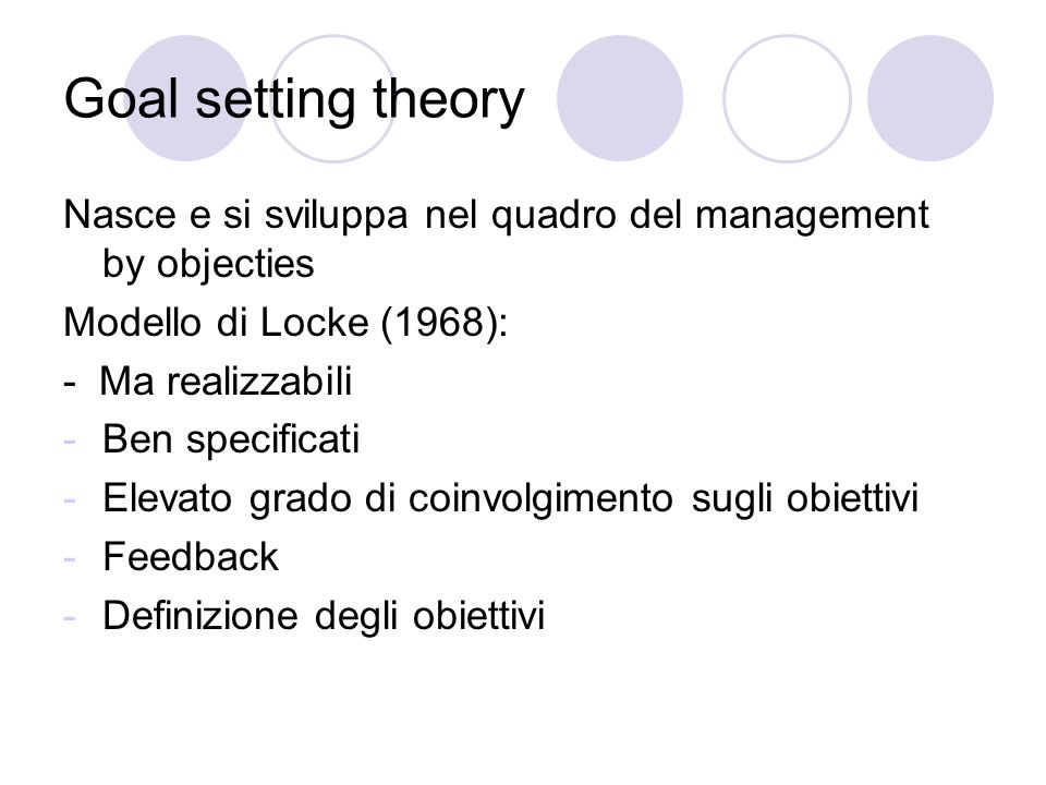 Goal setting theory Nasce e si sviluppa nel quadro del management by objecties. Modello di Locke (1968):