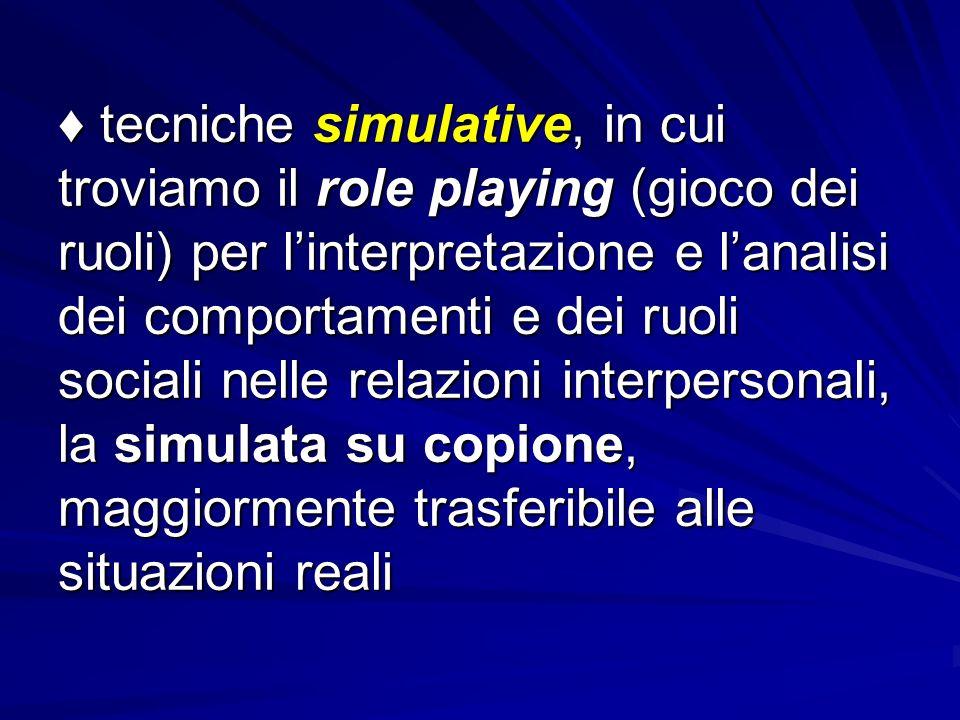 ♦ tecniche simulative, in cui troviamo il role playing (gioco dei ruoli) per l'interpretazione e l'analisi dei comportamenti e dei ruoli sociali nelle relazioni interpersonali, la simulata su copione, maggiormente trasferibile alle situazioni reali