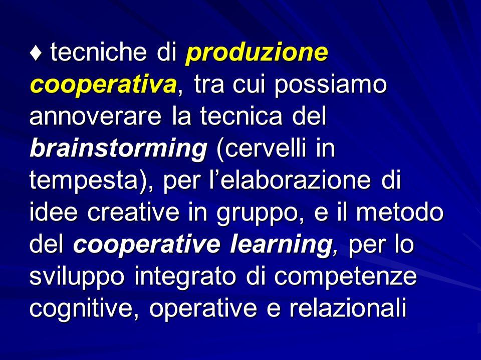 ♦ tecniche di produzione cooperativa, tra cui possiamo annoverare la tecnica del brainstorming (cervelli in tempesta), per l'elaborazione di idee creative in gruppo, e il metodo del cooperative learning, per lo sviluppo integrato di competenze cognitive, operative e relazionali