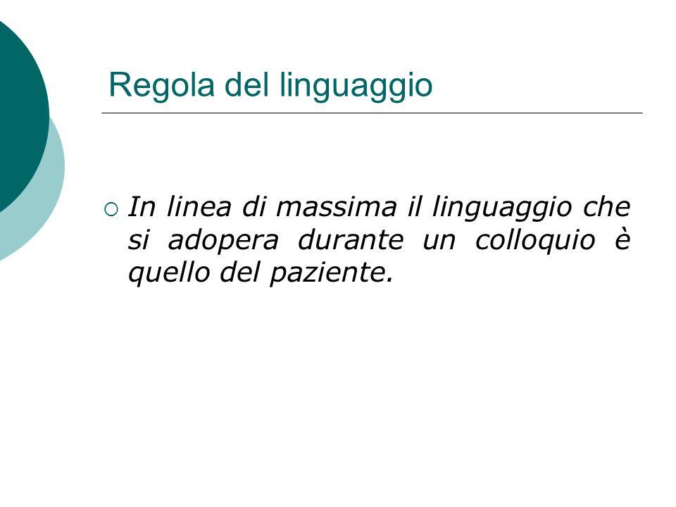 Regola del linguaggio In linea di massima il linguaggio che si adopera durante un colloquio è quello del paziente.