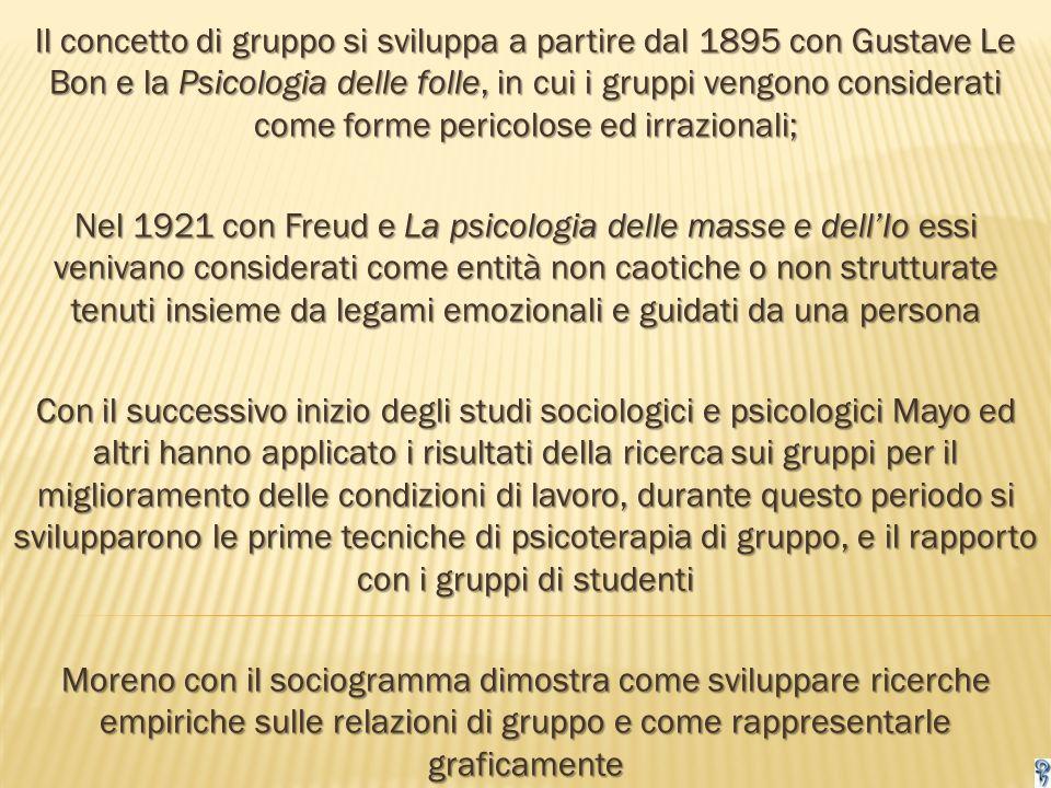 Il concetto di gruppo si sviluppa a partire dal 1895 con Gustave Le Bon e la Psicologia delle folle, in cui i gruppi vengono considerati come forme pericolose ed irrazionali;