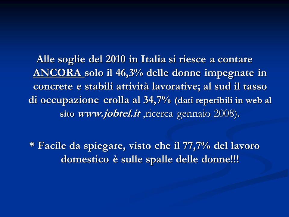 Alle soglie del 2010 in Italia si riesce a contare ANCORA solo il 46,3% delle donne impegnate in concrete e stabili attività lavorative; al sud il tasso di occupazione crolla al 34,7% (dati reperibili in web al sito www.jobtel.it ,ricerca gennaio 2008).