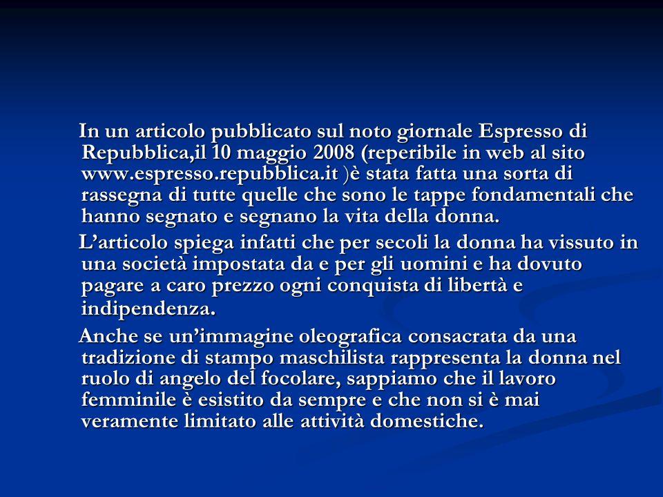 In un articolo pubblicato sul noto giornale Espresso di Repubblica,il 10 maggio 2008 (reperibile in web al sito www.espresso.repubblica.it )è stata fatta una sorta di rassegna di tutte quelle che sono le tappe fondamentali che hanno segnato e segnano la vita della donna.