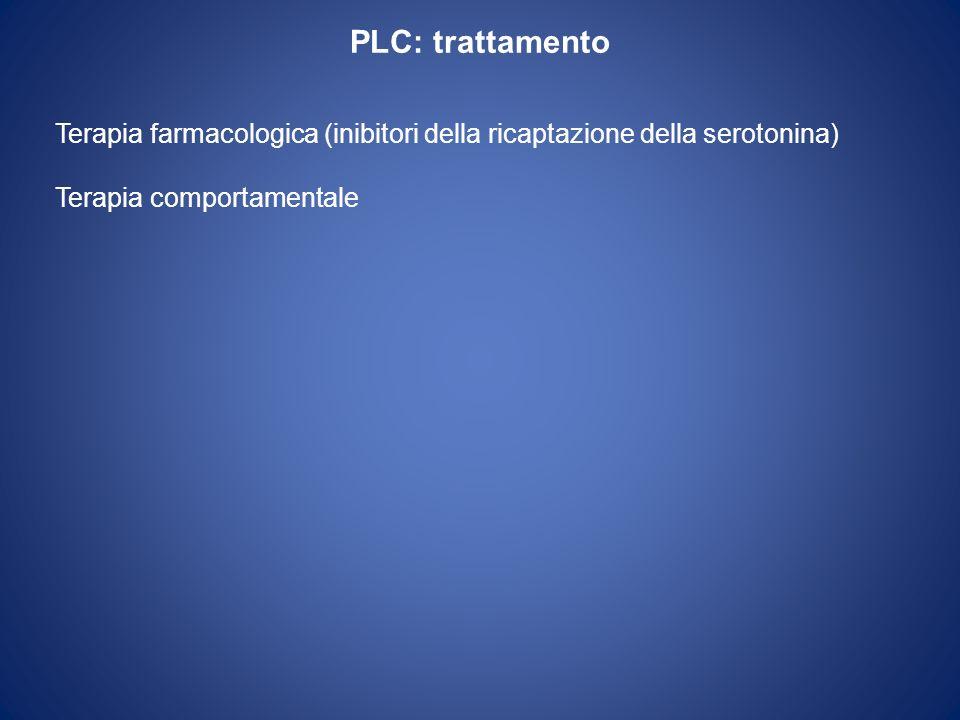 PLC: trattamento Terapia farmacologica (inibitori della ricaptazione della serotonina) Terapia comportamentale.