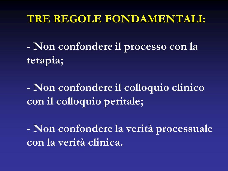 TRE REGOLE FONDAMENTALI: - Non confondere il processo con la terapia; - Non confondere il colloquio clinico con il colloquio peritale; - Non confondere la verità processuale con la verità clinica.
