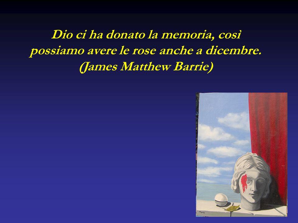 Dio ci ha donato la memoria, così possiamo avere le rose anche a dicembre. (James Matthew Barrie)