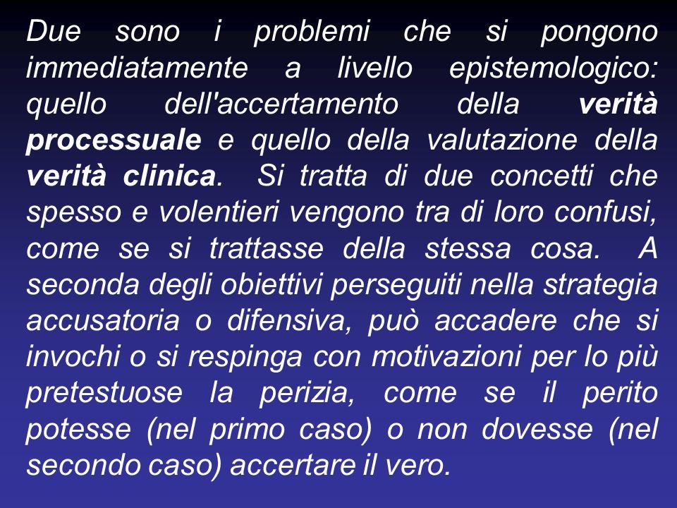 Due sono i problemi che si pongono immediatamente a livello epistemologico: quello dell accertamento della verità processuale e quello della valutazione della verità clinica.