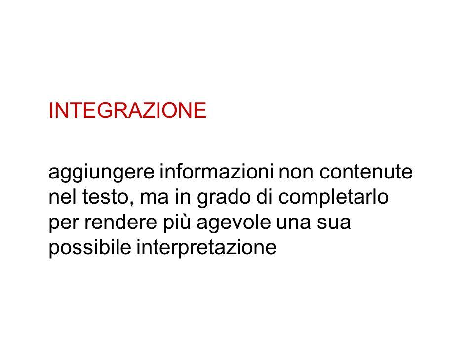 INTEGRAZIONE aggiungere informazioni non contenute nel testo, ma in grado di completarlo per rendere più agevole una sua possibile interpretazione.