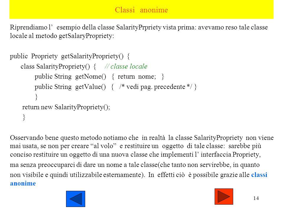 Classi anonime Riprendiamo l' esempio della classe SalarityPrpriety vista prima: avevamo reso tale classe locale al metodo getSalaryPropriety: