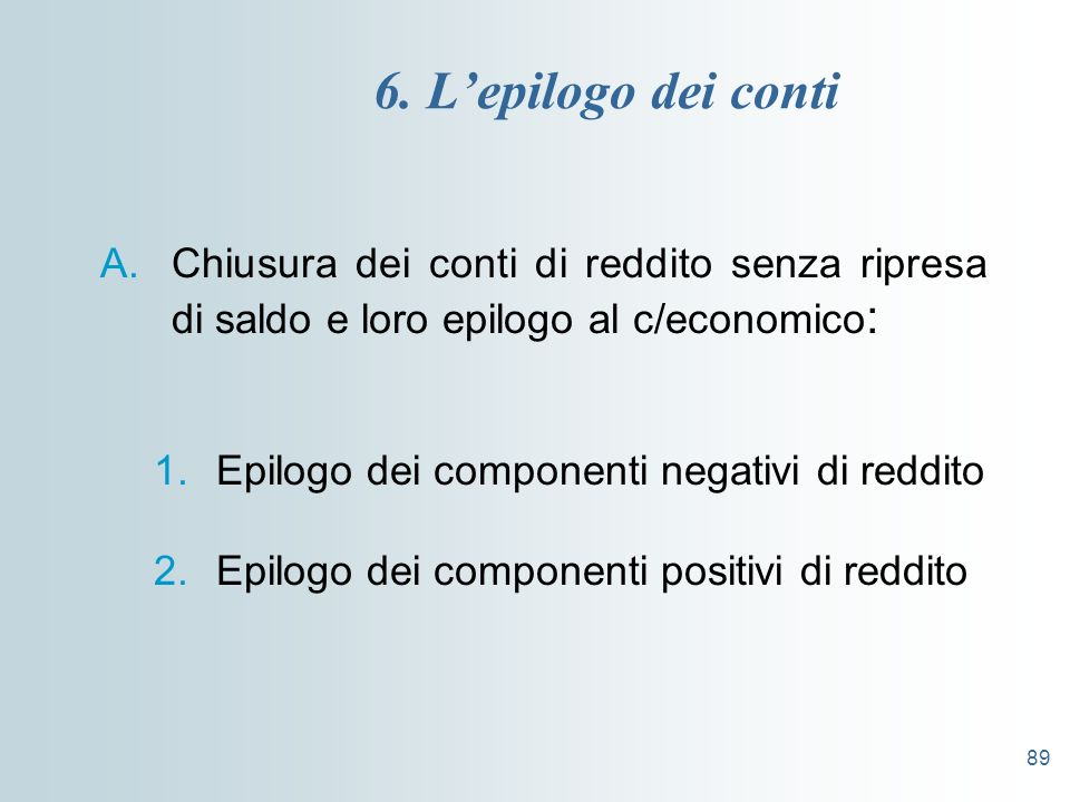 6. L'epilogo dei conti Chiusura dei conti di reddito senza ripresa di saldo e loro epilogo al c/economico: