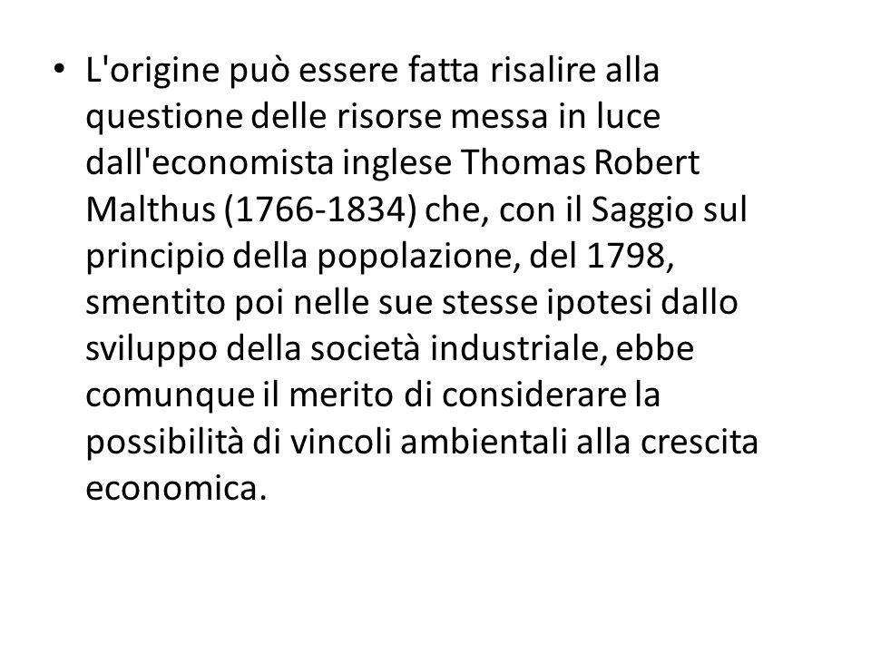 L origine può essere fatta risalire alla questione delle risorse messa in luce dall economista inglese Thomas Robert Malthus (1766-1834) che, con il Saggio sul principio della popolazione, del 1798, smentito poi nelle sue stesse ipotesi dallo sviluppo della società industriale, ebbe comunque il merito di considerare la possibilità di vincoli ambientali alla crescita economica.
