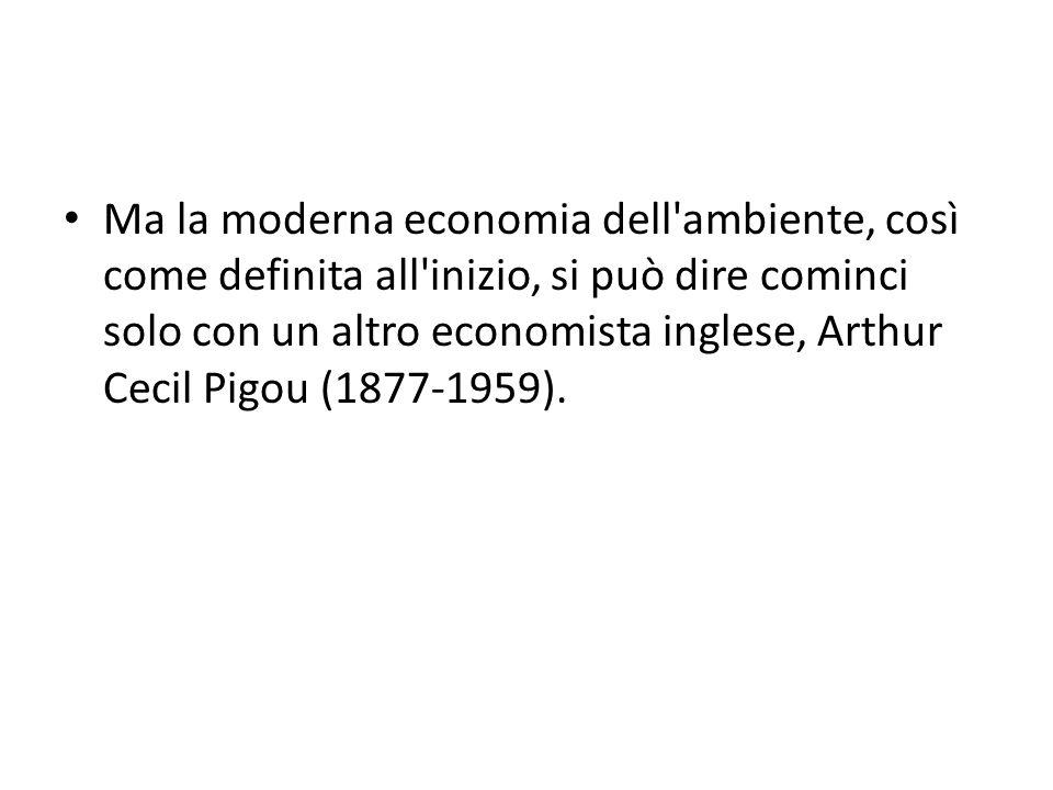 Ma la moderna economia dell ambiente, così come definita all inizio, si può dire cominci solo con un altro economista inglese, Arthur Cecil Pigou (1877-1959).