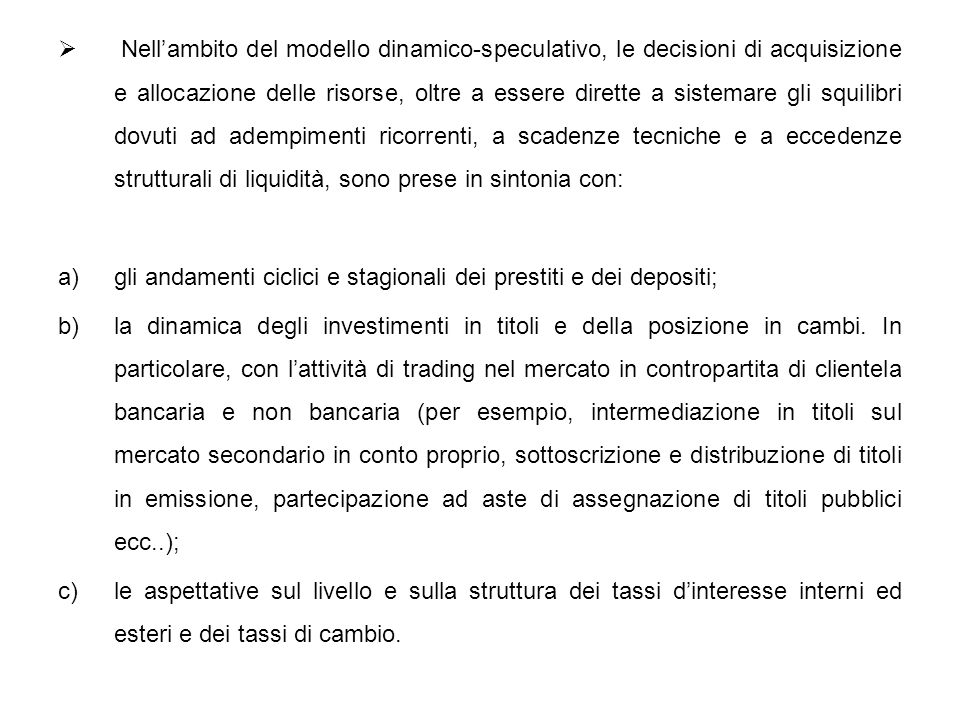 Nell'ambito del modello dinamico-speculativo, le decisioni di acquisizione e allocazione delle risorse, oltre a essere dirette a sistemare gli squilibri dovuti ad adempimenti ricorrenti, a scadenze tecniche e a eccedenze strutturali di liquidità, sono prese in sintonia con: