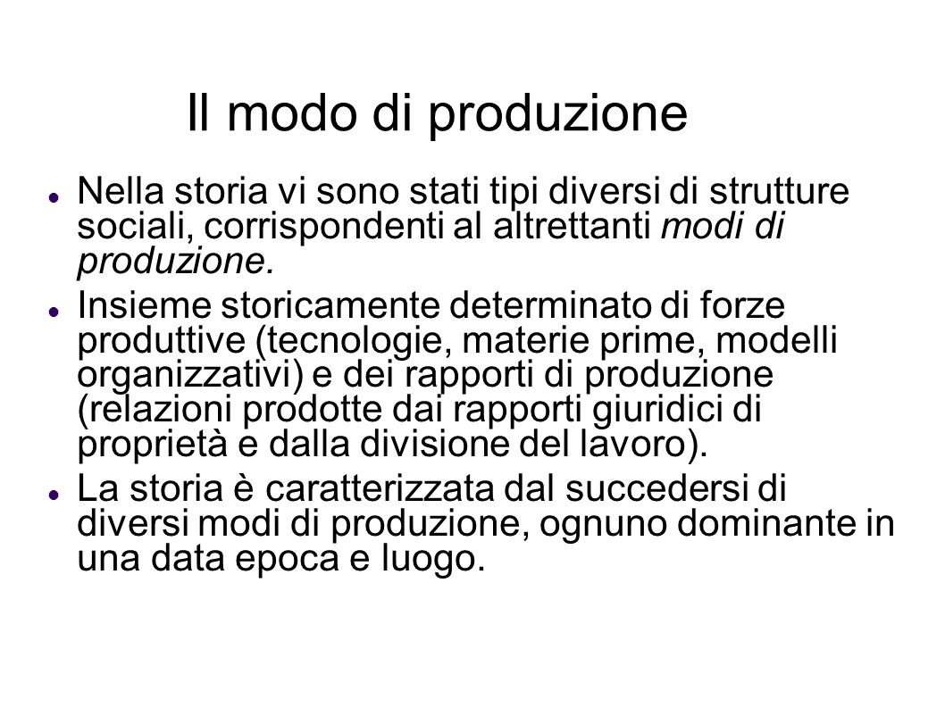 Il modo di produzione Nella storia vi sono stati tipi diversi di strutture sociali, corrispondenti al altrettanti modi di produzione.