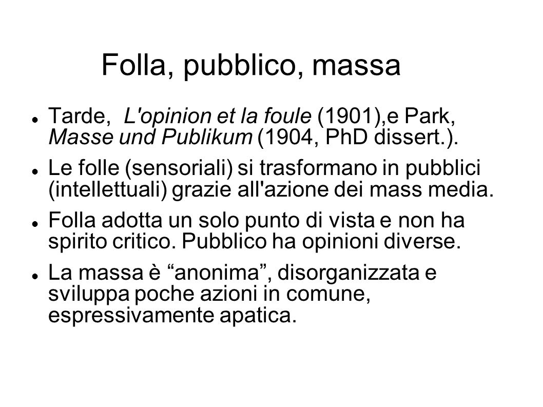 Folla, pubblico, massa Tarde, L opinion et la foule (1901),e Park, Masse und Publikum (1904, PhD dissert.).