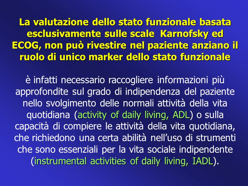 La valutazione dello stato funzionale basata esclusivamente sulle scale Karnofsky ed ECOG, non può rivestire nel paziente anziano il ruolo di unico marker dello stato funzionale