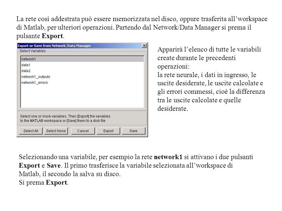 La rete così addestrata può essere memorizzata nel disco, oppure trasferita all'workspace di Matlab, per ulteriori operazioni. Partendo dal Network/Data Manager si prema il pulsante Export.