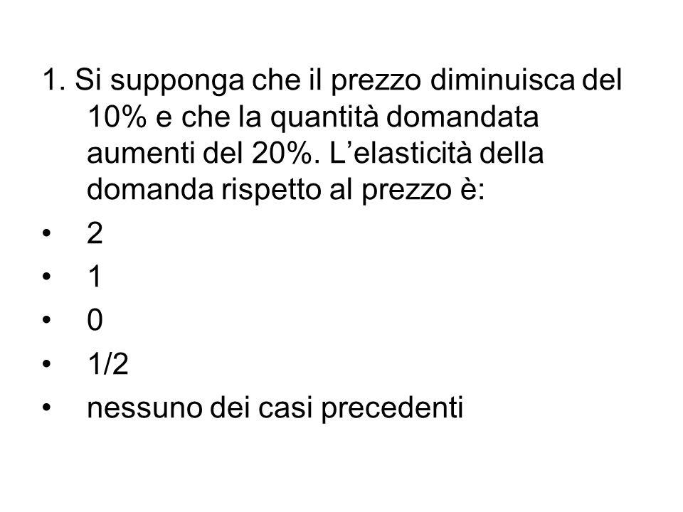 1. Si supponga che il prezzo diminuisca del 10% e che la quantità domandata aumenti del 20%. L'elasticità della domanda rispetto al prezzo è: