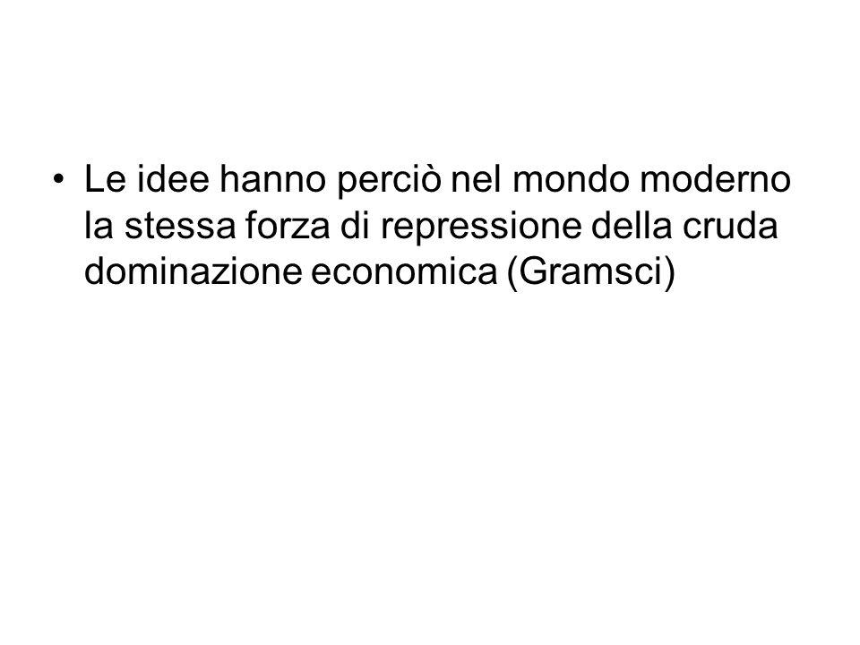 Le idee hanno perciò nel mondo moderno la stessa forza di repressione della cruda dominazione economica (Gramsci)