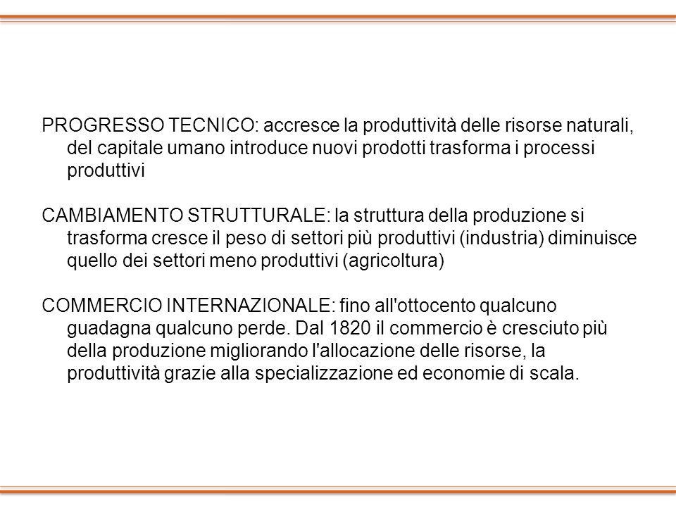 PROGRESSO TECNICO: accresce la produttività delle risorse naturali, del capitale umano introduce nuovi prodotti trasforma i processi produttivi