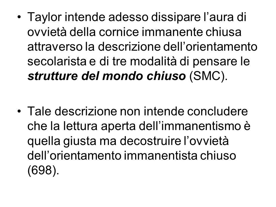 Taylor intende adesso dissipare l'aura di ovvietà della cornice immanente chiusa attraverso la descrizione dell'orientamento secolarista e di tre modalità di pensare le strutture del mondo chiuso (SMC).