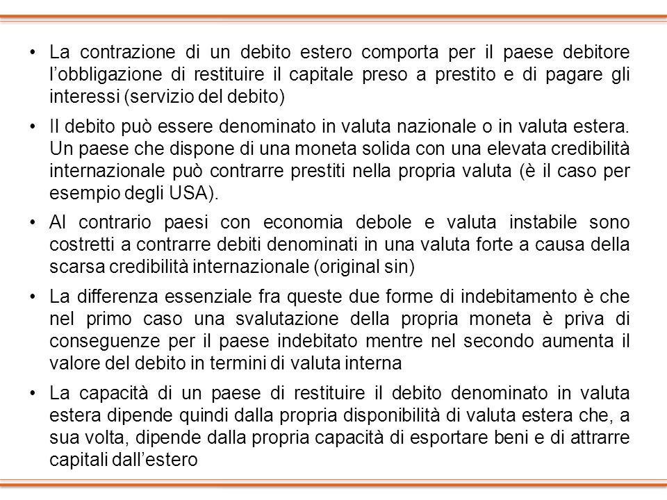 La contrazione di un debito estero comporta per il paese debitore l'obbligazione di restituire il capitale preso a prestito e di pagare gli interessi (servizio del debito)