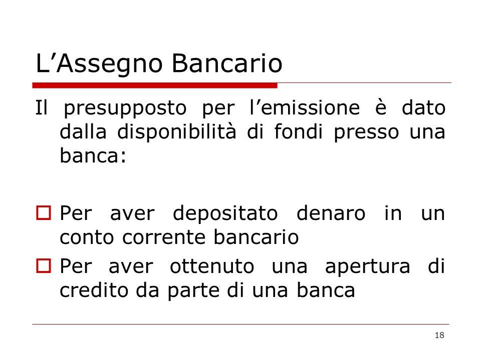 L'Assegno Bancario Il presupposto per l'emissione è dato dalla disponibilità di fondi presso una banca:
