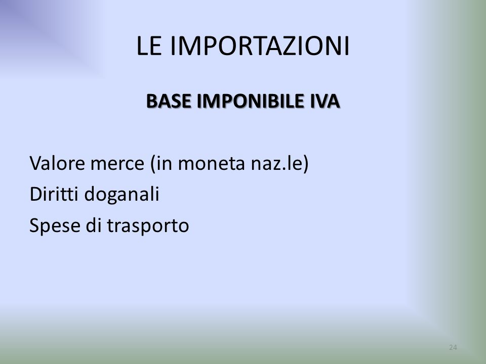 LE IMPORTAZIONI BASE IMPONIBILE IVA Valore merce (in moneta naz.le) Diritti doganali Spese di trasporto