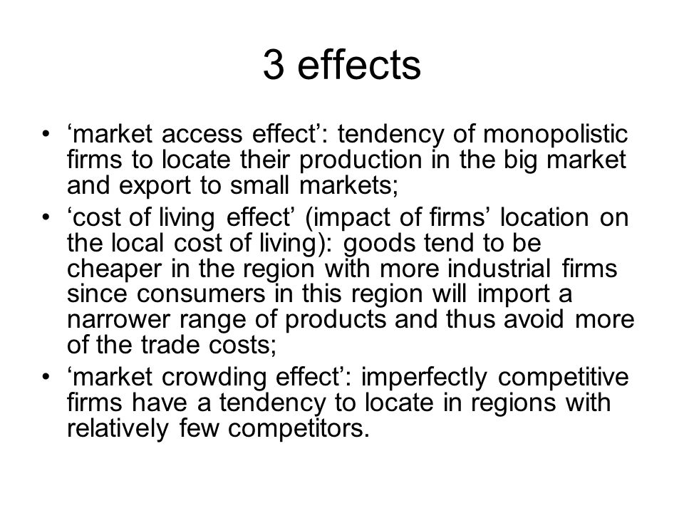3 effects 'market access effect': tendency of monopolistic firms to locate their production in the big market and export to small markets;