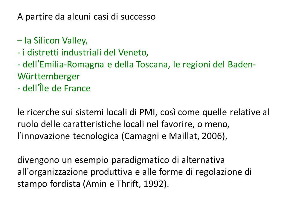 A partire da alcuni casi di successo – la Silicon Valley, - i distretti industriali del Veneto, - dell'Emilia-Romagna e della Toscana, le regioni del Baden-Württemberger - dell'Île de France le ricerche sui sistemi locali di PMI, così come quelle relative al ruolo delle caratteristiche locali nel favorire, o meno, l'innovazione tecnologica (Camagni e Maillat, 2006), divengono un esempio paradigmatico di alternativa all'organizzazione produttiva e alle forme di regolazione di stampo fordista (Amin e Thrift, 1992).