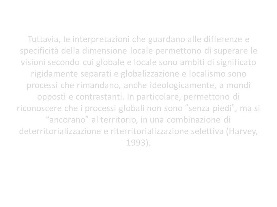 Tuttavia, le interpretazioni che guardano alle differenze e specificità della dimensione locale permettono di superare le visioni secondo cui globale e locale sono ambiti di significato rigidamente separati e globalizzazione e localismo sono processi che rimandano, anche ideologicamente, a mondi opposti e contrastanti.